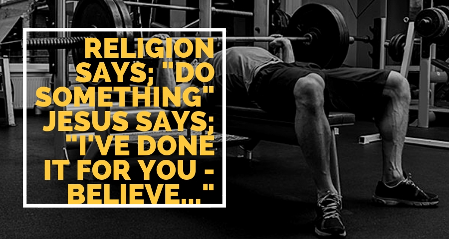 Religion says Do Jesus says i've DONE it for you...